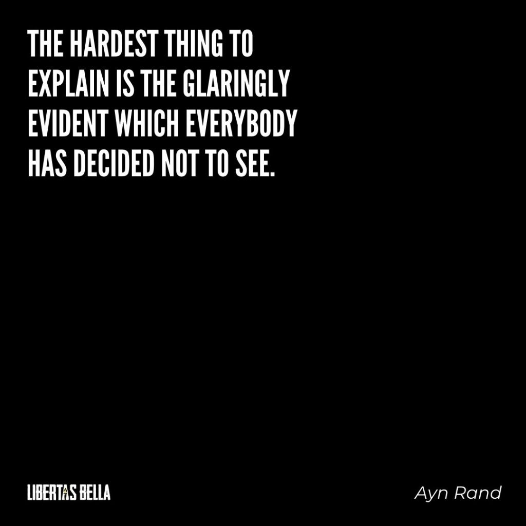 "Ayn Rand Quotes - ""The hardest thing to explain is the glaringly evident which everybody has decided not to see."""