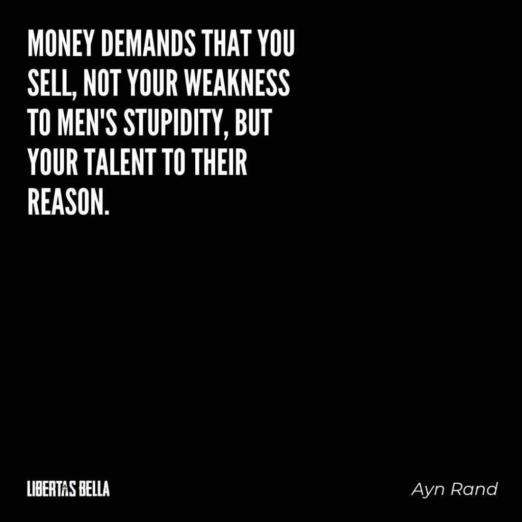 "Ayn Rand Quotes - ""Money demands that you sell, not your weakness to men's stupidity, but your talent to their reason."""