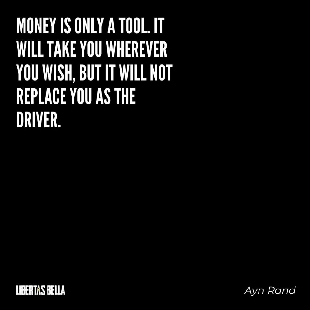 "Ayn Rand Quotes - ""Money is only a tool. It will take you wherever you wish, but it will not replace you as the driver."""