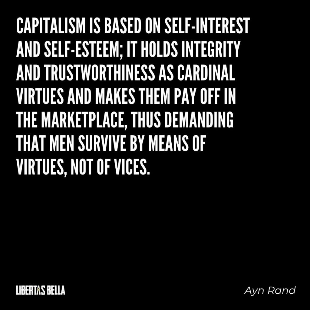 "Ayn Rand Quotes - ""Capitalism is based on self-interest and self-esteem; it holds integrity and trustworthiness as cardinal virtues and makes them pay off in the marketplace..."""