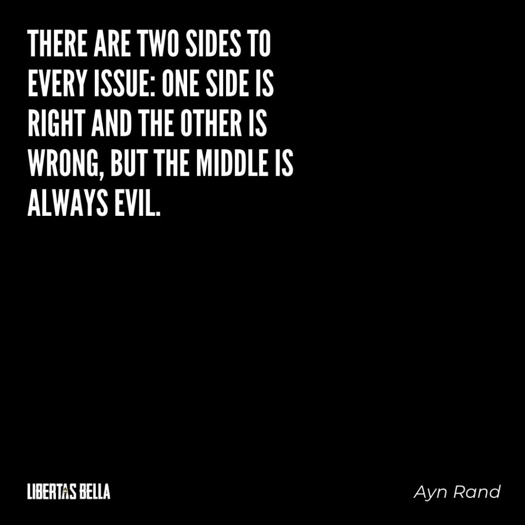 "Ayn Rand Quotes - ""There are two sides to every issue: one side is right and the other is wrong, but the middle is always evil."""