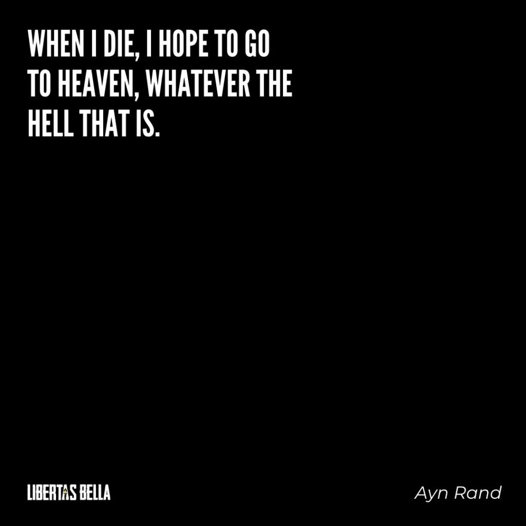 "Ayn Rand Quotes - ""when I die, I hope to go to heaven, whatever the hell that is."""
