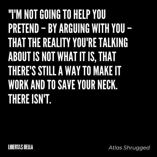 """Atlas Shrugged Quotes - """"I'm not going to help you pretend - by arguing with you - that the reality you're talking..."""""""