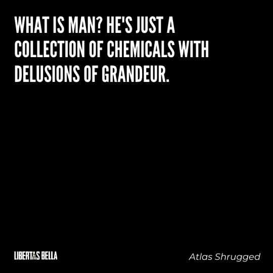 """Atlas Shrugged Quotes - """"What is man? He's just a collection of chemicals with delusions of grandeur"""""""