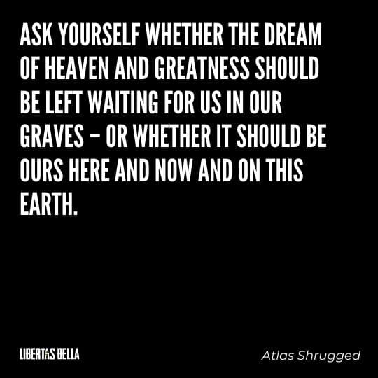 """Atlas Shrugged Quotes- """"Ask yourself whether the dream of heaven and greatness should be left waiting..."""""""