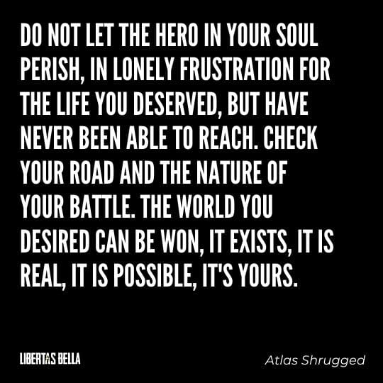 """Atlas Shrugged Quotes - """"Do not let the hero in your soil perish, in lonely frustration for the life you deserved, but have never been able to reach."""""""