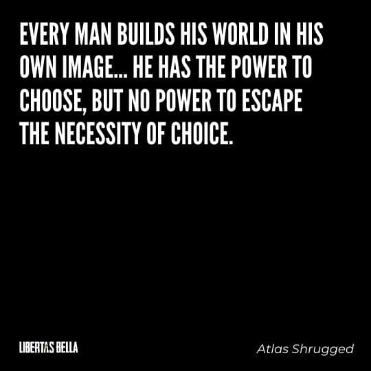 """Atlas Shrugged Quotes - """"Every man builds his world in his own image... He has the power to choose, but no power to escape the necessity of choice."""""""