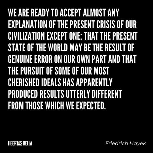 "Friedrich Hayek quotes - ""We are ready to accept almost any explanation of the present crisis of our civilization except one: that..."""