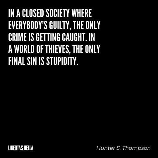 "Hunter S. Thompson quotes - ""In a closed society where everybody's guilty, the only crime is getting caught. In a world of thieves, the only final sin is stupidity."""