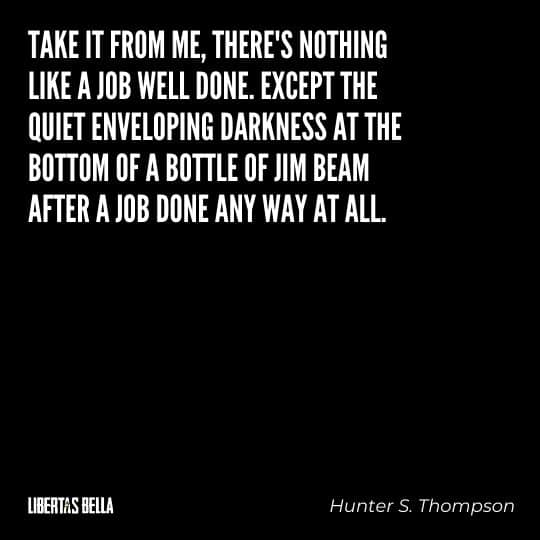 "Hunter S. Thompson quotes - ""Take it from me, there's nothing like a job well done. Except the quiet enveloping darkness at the bottom of a bottle of Jim Beam..."""