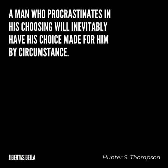 "Hunter S. Thompson quotes - ""A man who procrastinates in his choosing will inevitably have his choice made for him by circumstance."""