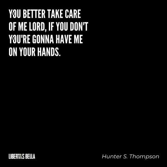 "Hunter S. Thompson quotes - ""You better take care of me Lord, if you don't you're gonna have me on your hands."""