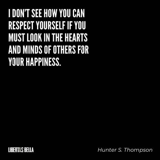 "Hunter S. Thompson quotes - ""I don't see how you can respect yourself if you must look in the hearts and minds of others for your happiness."""