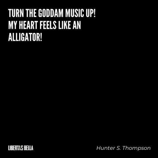 "Hunter S. Thompson quotes - ""Turn the goddam music up! My heart feels like an alligator!"""