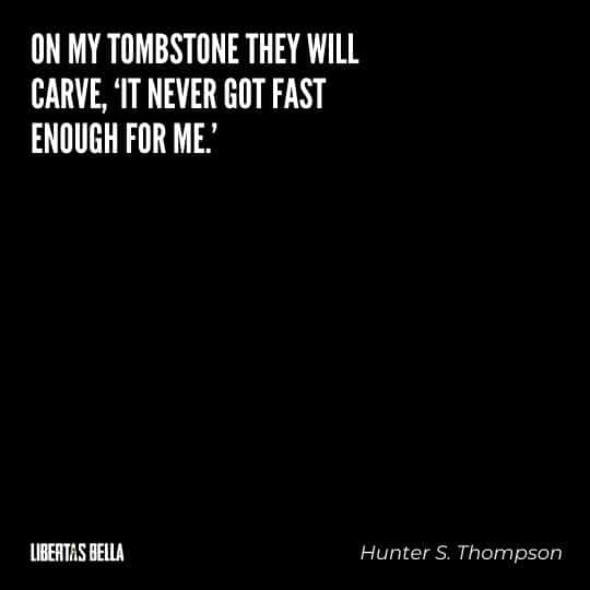"Hunter S. Thompson quotes - ""On my tombstone they will carve ""it never got fast enough for me."""