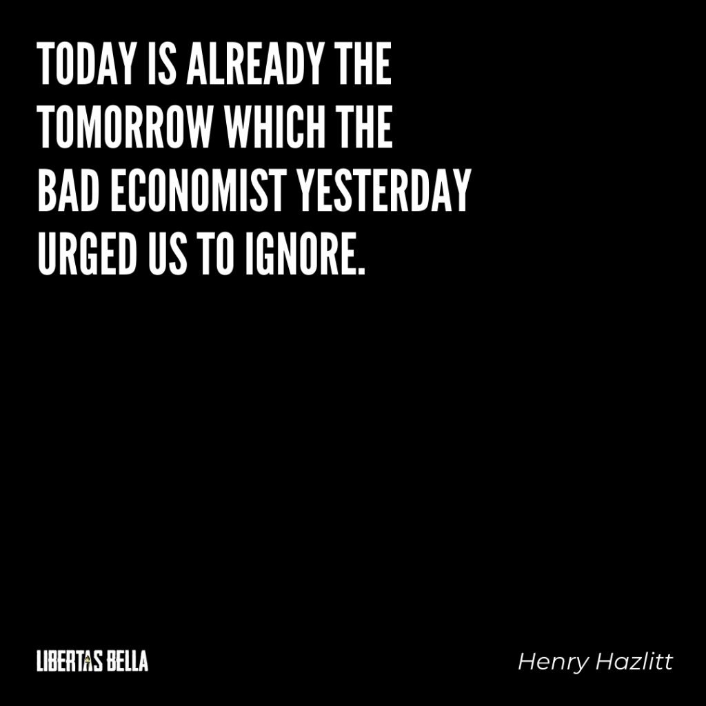 "Henry Hazlitt Quotes - ""Today is already the tomorrow which the bad economist..."""