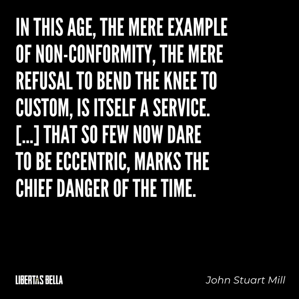 "John Stuart Mill quotes - ""In this age, the mere example of non-conformity, the mere refusal to bend the knee to custom..."""