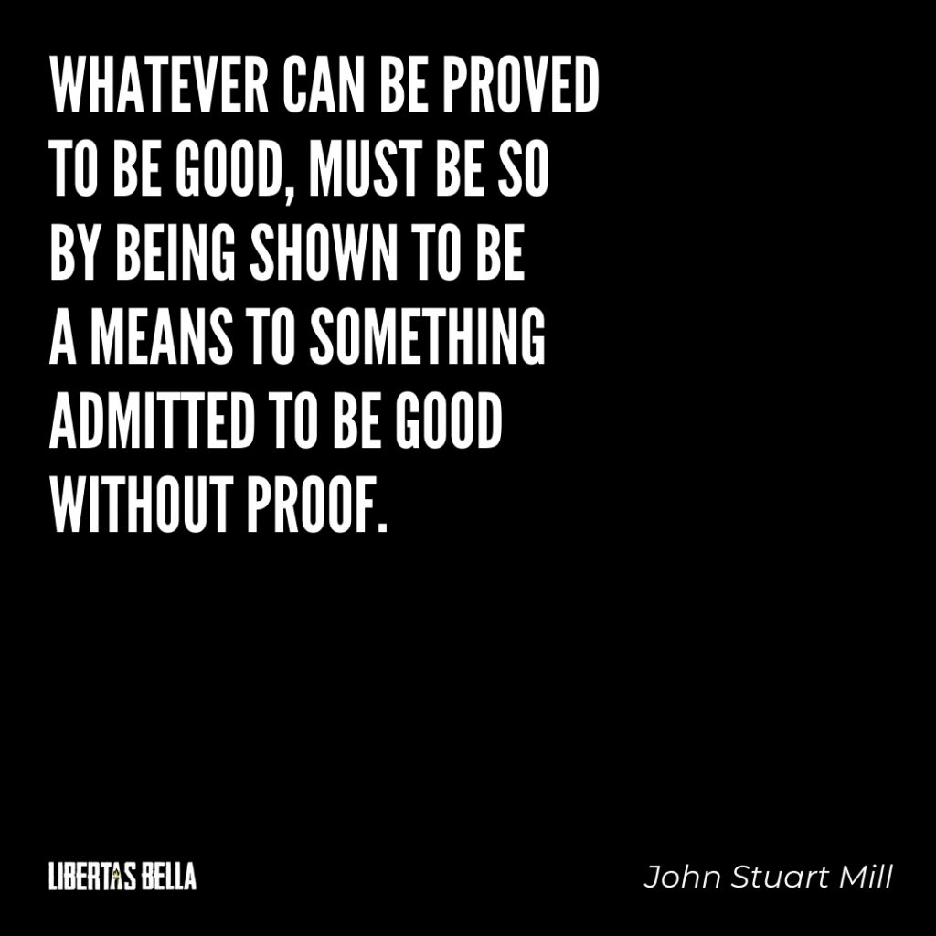 "John Stuart Mill quotes - ""Whatever can be proved to be good, must be so by being shown to be a means to something..."""