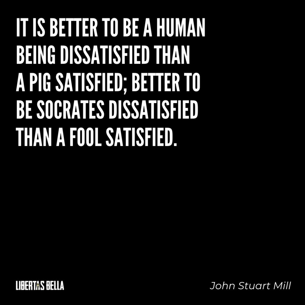 "John Stuart Mill quotes - ""It is better to be a human being dissatisfied than a pig satisfied than a fool satisfied"""