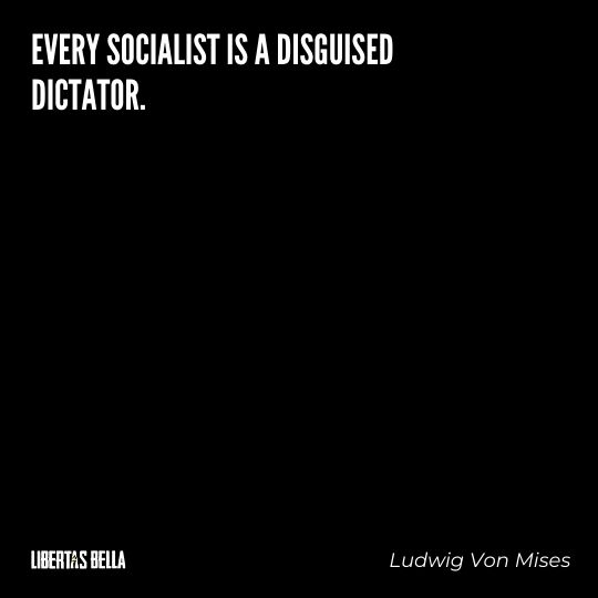 """Ludwig Von Mises Quotes - """"Every Socialist is a disguised dictator."""""""
