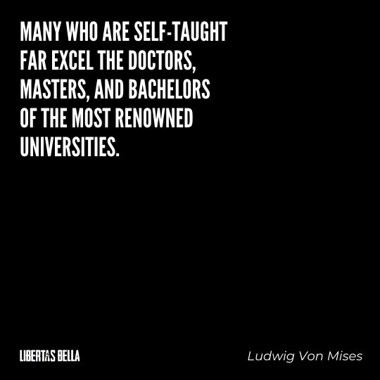 """Ludwig Von Mises Quotes - """"Many who are self-taught far excel the doctors, masters, and bachelors of most renowned universities."""""""