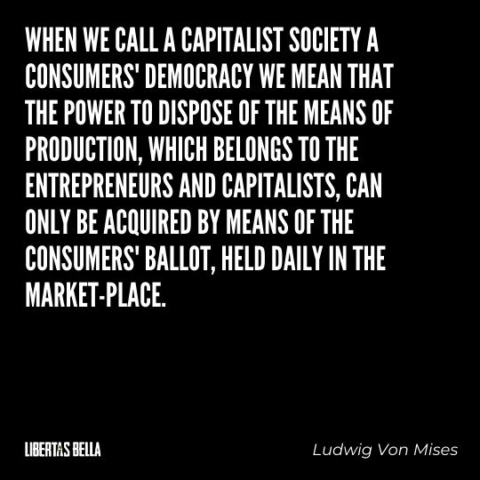 """Ludwig Von Mises Quotes - """"When we call a capitalist society a consumers' democracy we mean that the power to dispose of the means of production..."""""""