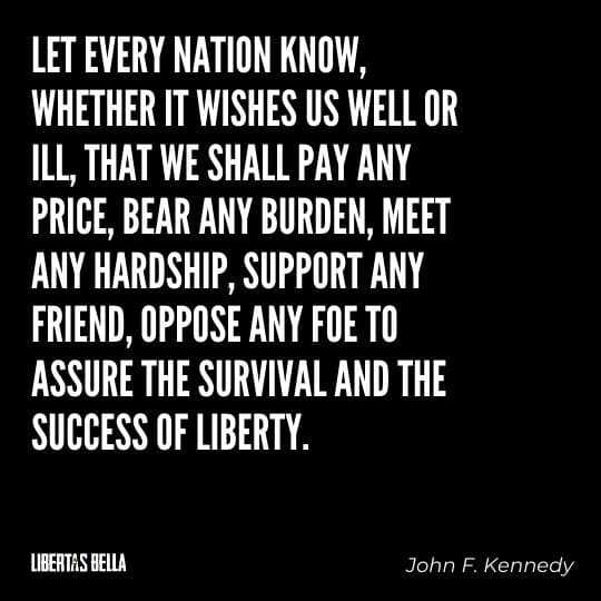 """Liberty Quotes - """"Let every nation know, whether it wishes us well or ill, that we shall pay any price, bear any burden..."""""""