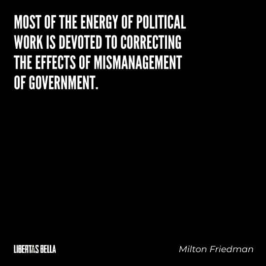 "Milton Friedman quotes - ""Most of the energy of political work is devoted to correcting the effects of mismanagement of government."""