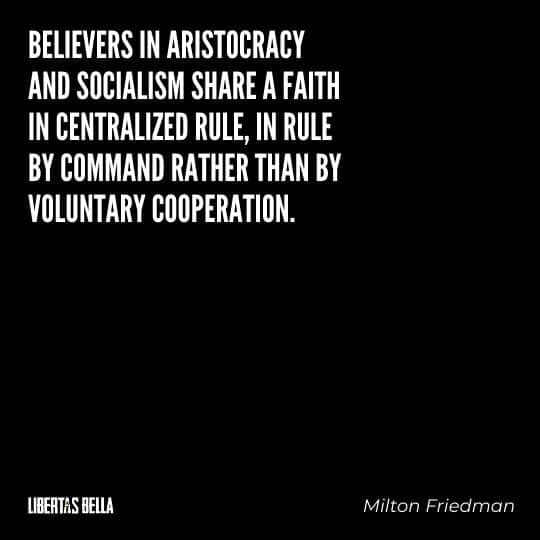 "Milton Friedman quotes - ""Believers in aristocracy and socialism share a faith in centralized rule, in rule by command rather than by voluntary cooperation."""