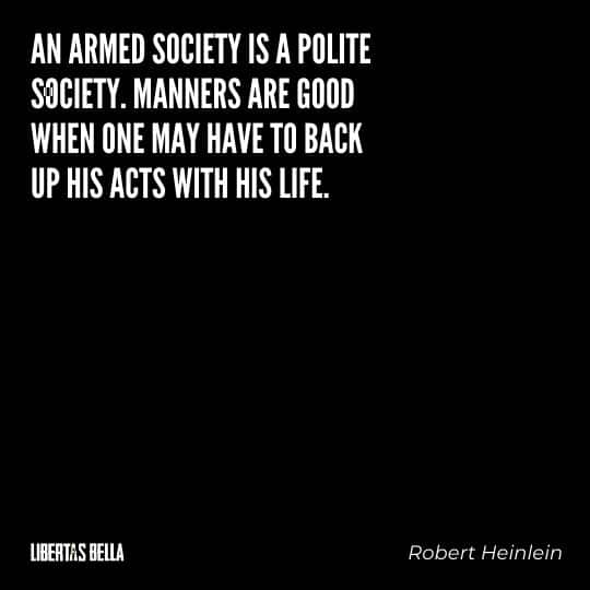 """Robert Heinlein quotes - """"An armed society is a polite society. Manners are good when one may have to back up his acts with his life."""""""