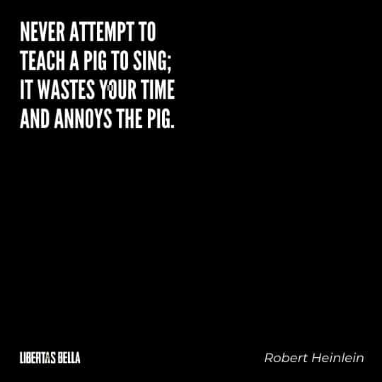 """Robert Heinlein quotes - """"Never attempt to teach a pig to sing; it wastes your time and annoys the pig."""""""