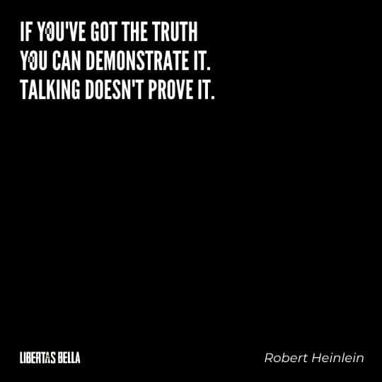 """Robert Heinlein quotes - """"If you've got the truth you can demonstrate it. Talking doesn't prove it."""""""