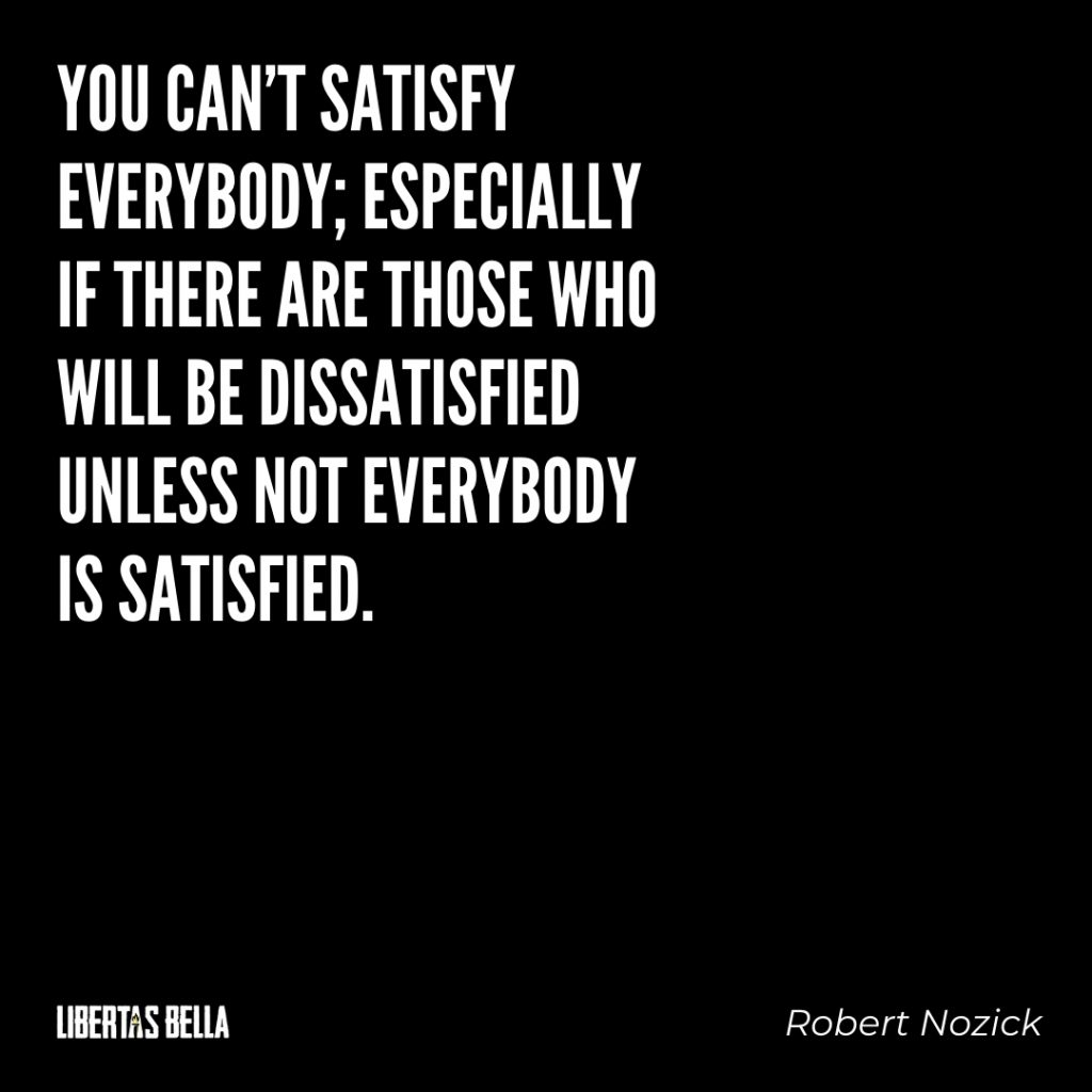 """Robert Nozick Quotes - """"You can't satisfy everybody; especially if there are those who will be..."""""""