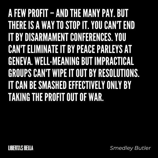 """Smedly Butler quotes - """"A few profit - and the many pay. You can't end it by disarmament conferences..."""""""