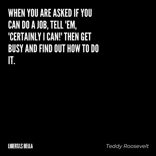 """Teddy Roosevelt Quotes - 'When you are asked if you can do a job, tell 'em 'certainly I can!'..."""""""