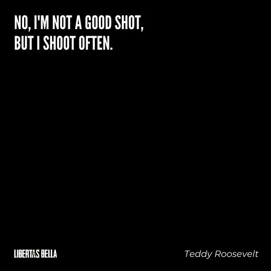 """Teddy Roosevelt Quotes - """"No, I'm not a good shot, but I shoot often."""""""