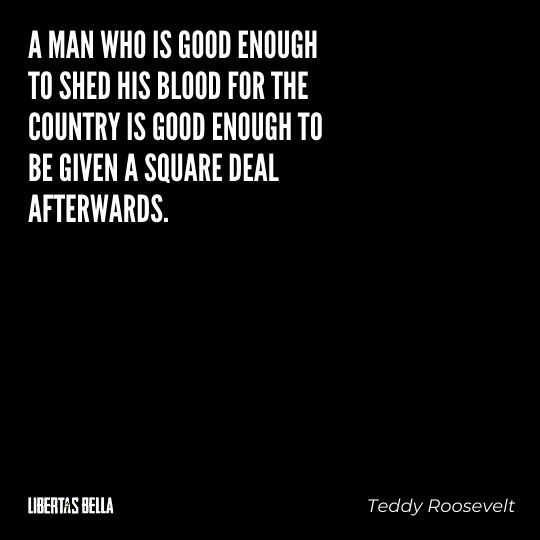 """Teddy Roosevelt Quotes - """"A man who s good enough to shed his blood for the country is good enough to be given a square deal afterwards."""""""