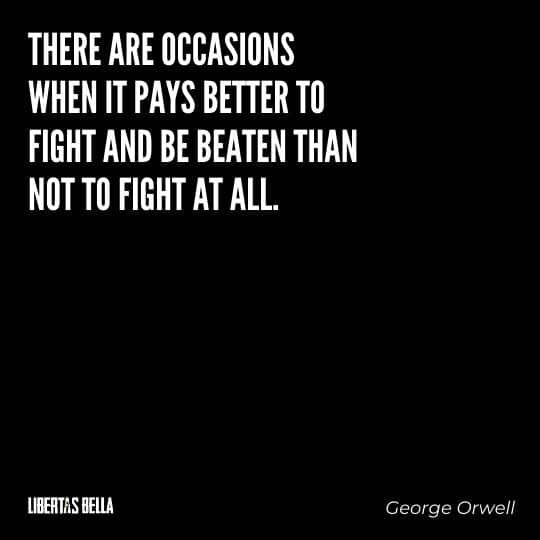 "George Orwell Quotes - ""There are occasions when it pays better to fight and be beaten than not to fight at all."""