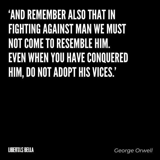 "George Orwell quotes - ""and remember also that in fighting against man we must not come to resemble him.."""