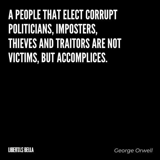 "George Orwell quotes - ""A people that elect corrupt politicians, imposters, thieves and traitors are not victims, but accomplices."""