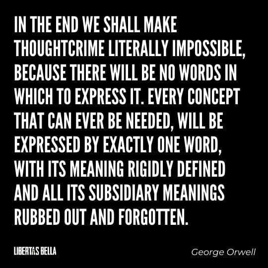 "1984 Quotes - ""In the end we shall make thoughtcrime literally impossible, because there will be no words in which to express it..."""