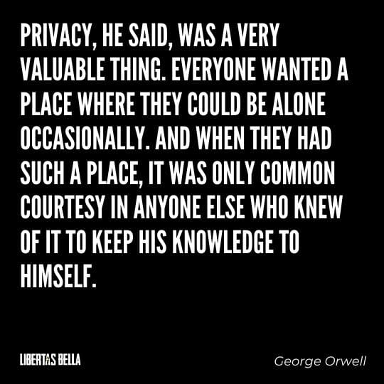 "1984 Quotes - ""Privacy, he said, was a very valuable thing. Everyone wanted a place where they could be alone..."""