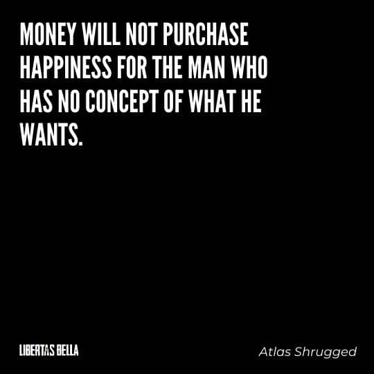 """Atlas Shrugged Quotes - """"Money will not purchase happiness for the man who has no concept of what he wants."""""""