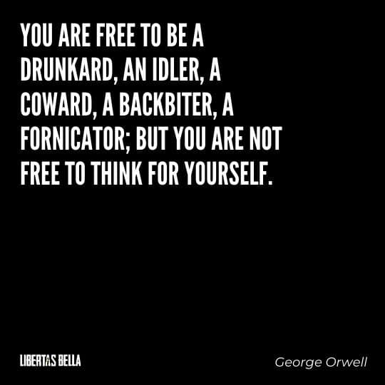"""1984 Quotes - """"ou are free to be a drunkard, an idler, a coward, a backbiter, a fornicator; but you are not free to think for yourself."""""""
