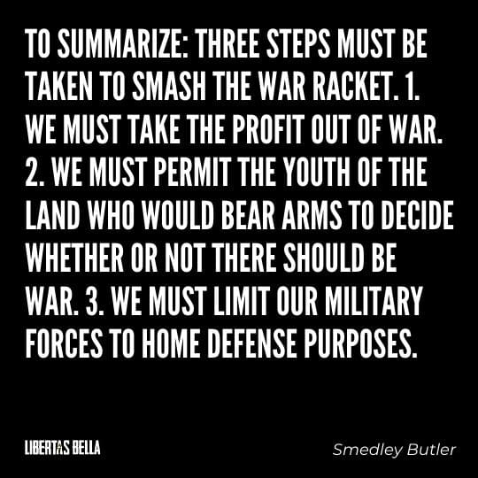 """Smedley Butler Quotes - """"To summarize: Three steps must be taken to smash the war racket. 1. We must take the profit out of war..."""""""