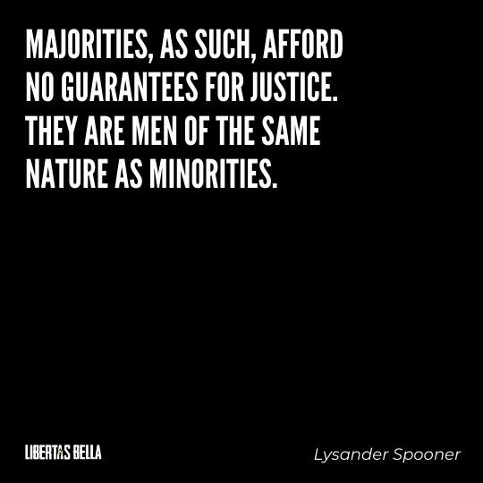 """Lysander Spooner Quotes - """"Majorities, as such, afford no guarantees for justice. They are men of the same nature as minorities..."""""""