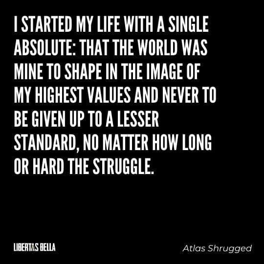 """Atlas Shrugged Quotes - """"I started my life with a single absolute: that the world was mine to shape..."""""""