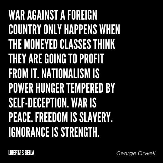 """1984 Quotes - """"War against a foreign country only happens when the moneyed classes think they are going to profit from it..."""""""