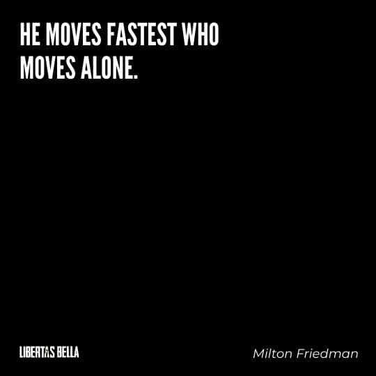 """Milton Friedman Quotes - """"He moves fastest who moves alone."""""""