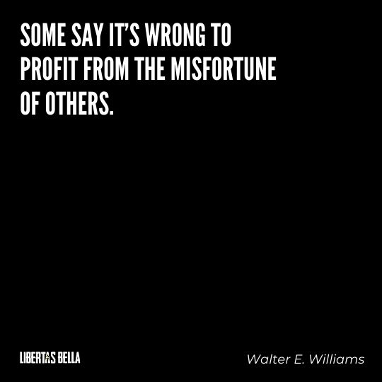 """Walter E. Williams Quotes - """"Some say it's wrong to profit from the misfortune of others. I ask my students..."""""""